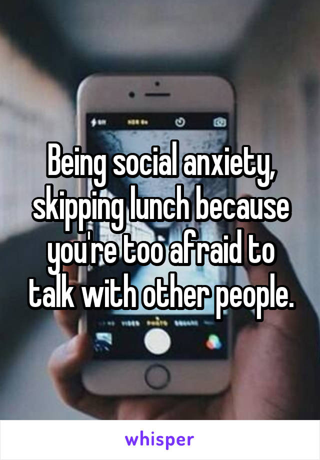 Being social anxiety, skipping lunch because you're too afraid to talk with other people.