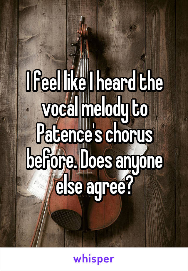 I feel like I heard the vocal melody to Patence's chorus before. Does anyone else agree?