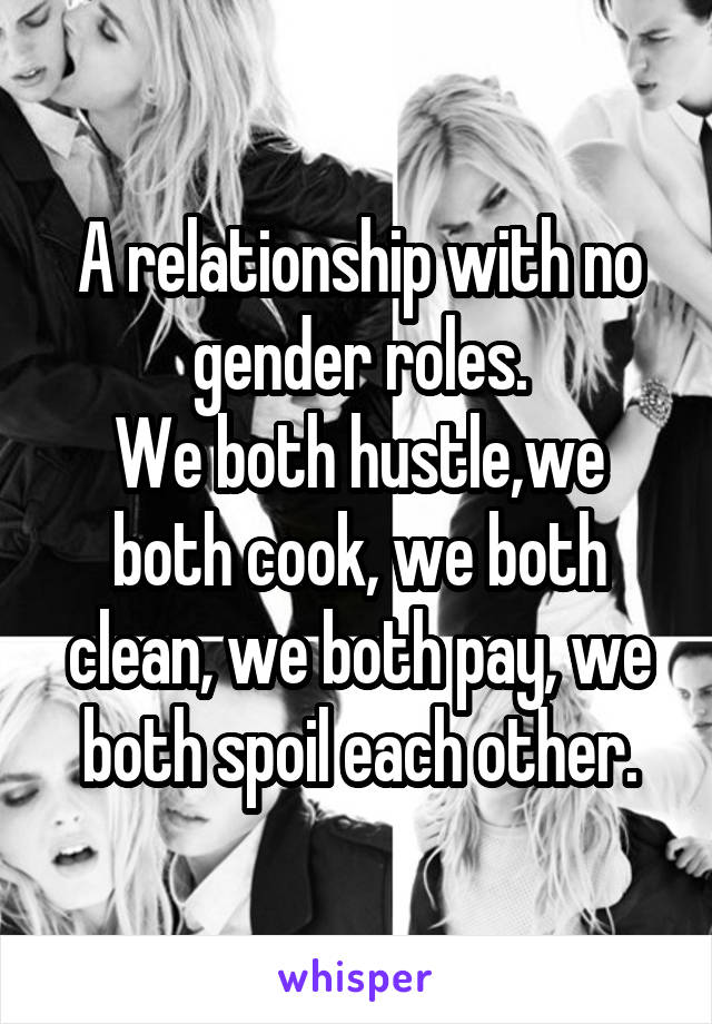 A relationship with no gender roles. We both hustle,we both cook, we both clean, we both pay, we both spoil each other.