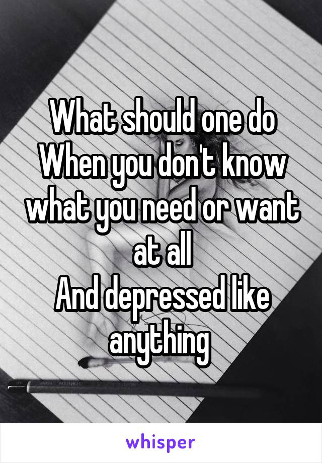 What should one do When you don't know what you need or want at all And depressed like anything