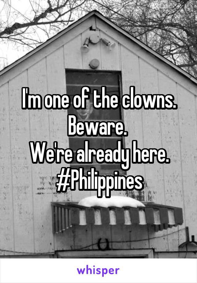 I'm one of the clowns. Beware.  We're already here. #Philippines