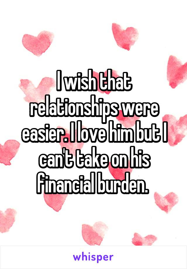 I wish that relationships were easier. I love him but I can't take on his financial burden.