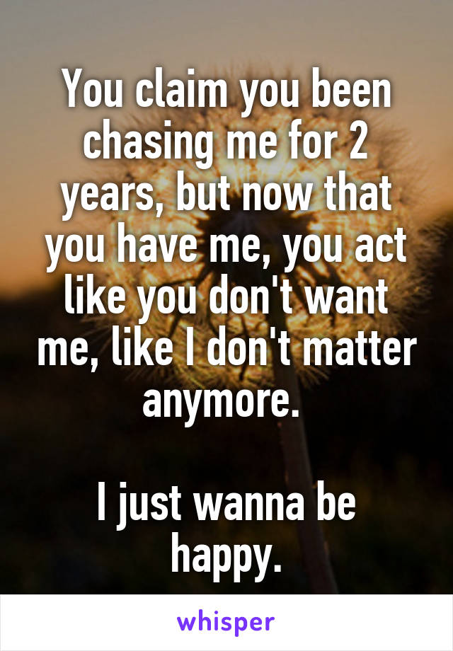 You claim you been chasing me for 2 years, but now that you have me, you act like you don't want me, like I don't matter anymore.   I just wanna be happy.