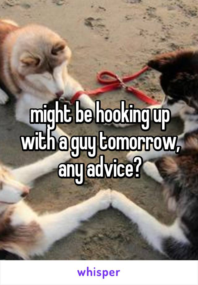 might be hooking up with a guy tomorrow, any advice?