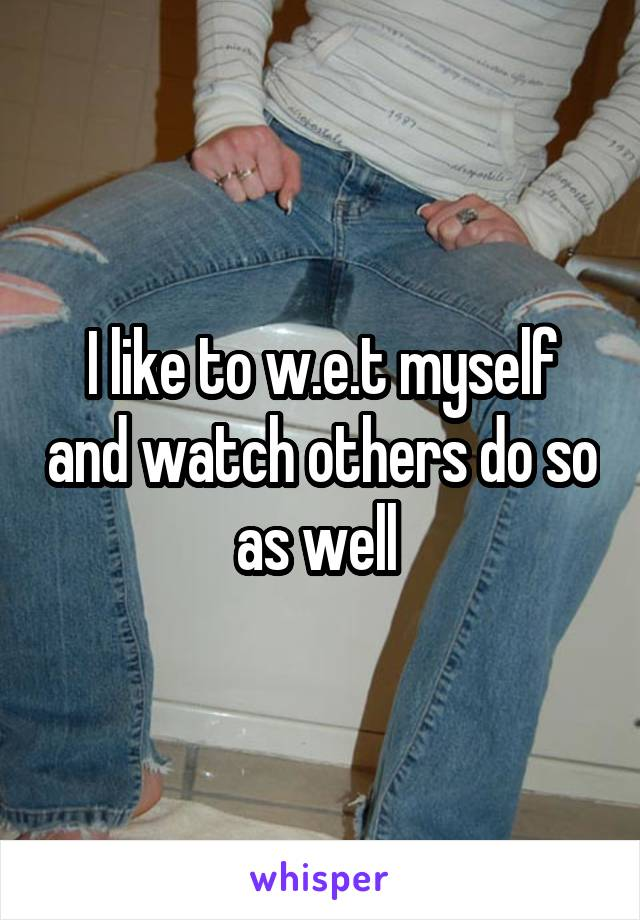 I like to w.e.t myself and watch others do so as well