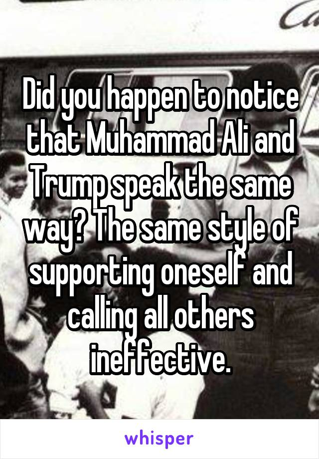 Did you happen to notice that Muhammad Ali and Trump speak the same way? The same style of supporting oneself and calling all others ineffective.