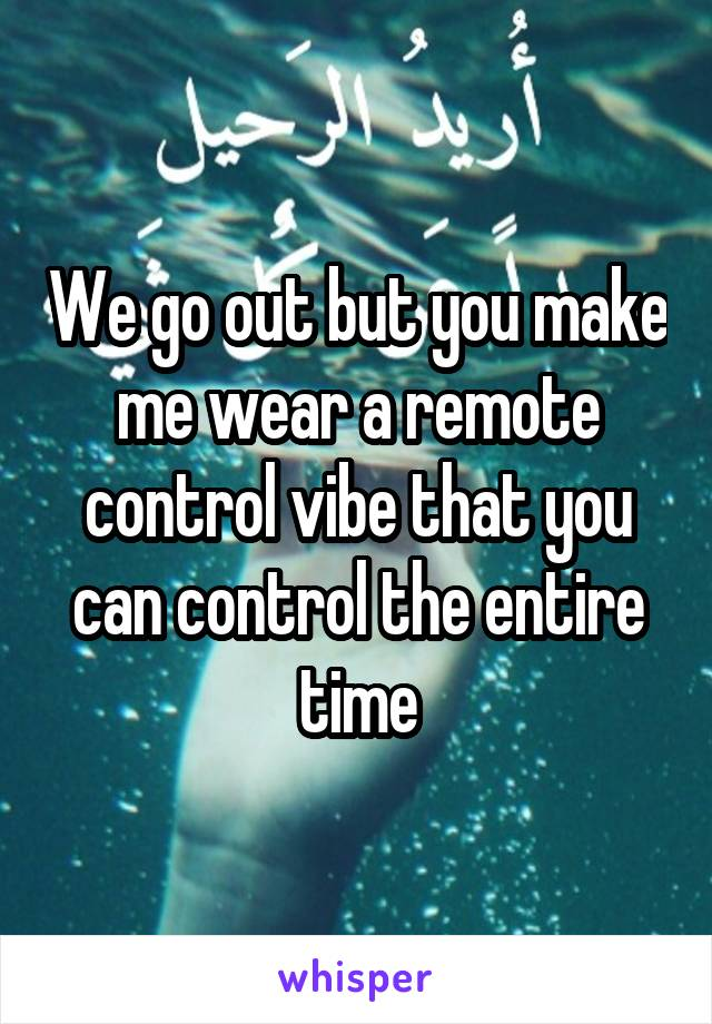 We go out but you make me wear a remote control vibe that you can control the entire time