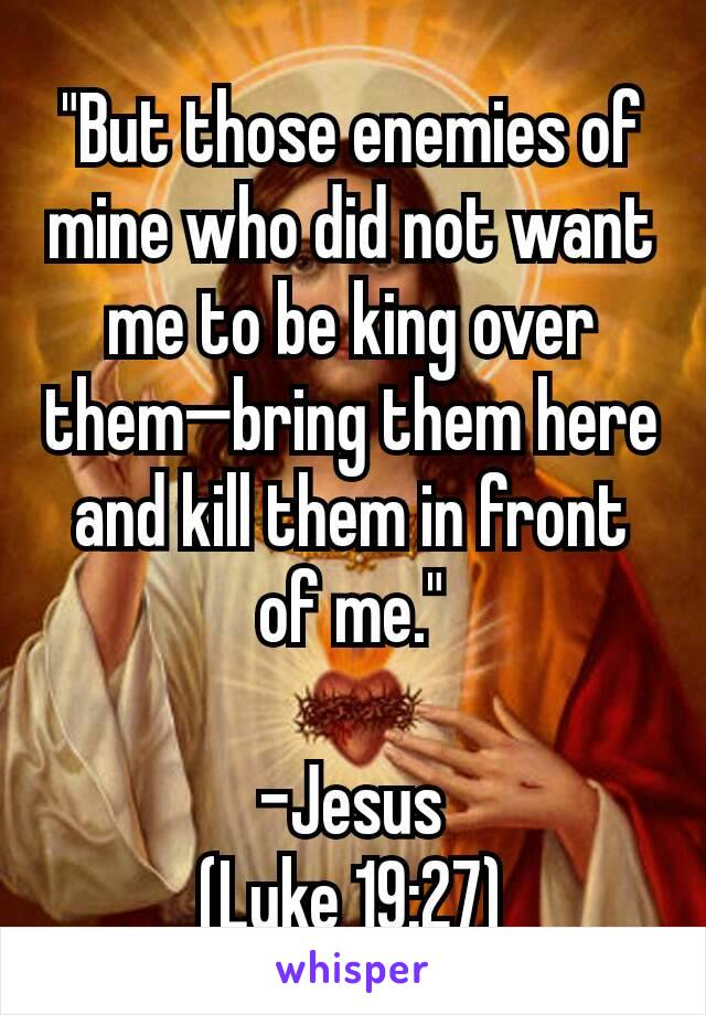 """""""But those enemies of mine who did not want me to be king over them—bring them here and kill them in front of me.""""  -Jesus (Luke 19:27)"""