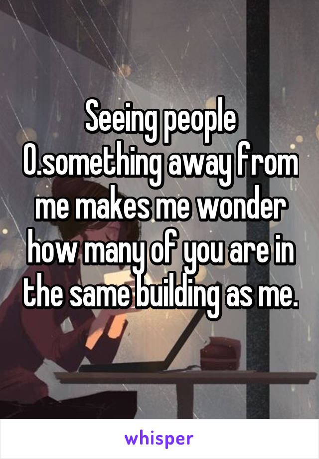 Seeing people 0.something away from me makes me wonder how many of you are in the same building as me.