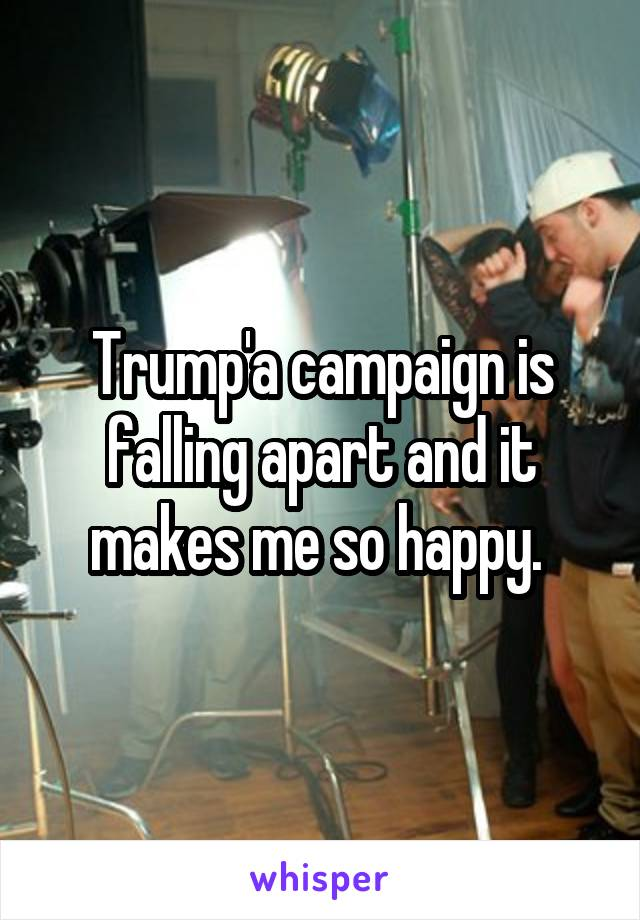 Trump'a campaign is falling apart and it makes me so happy.
