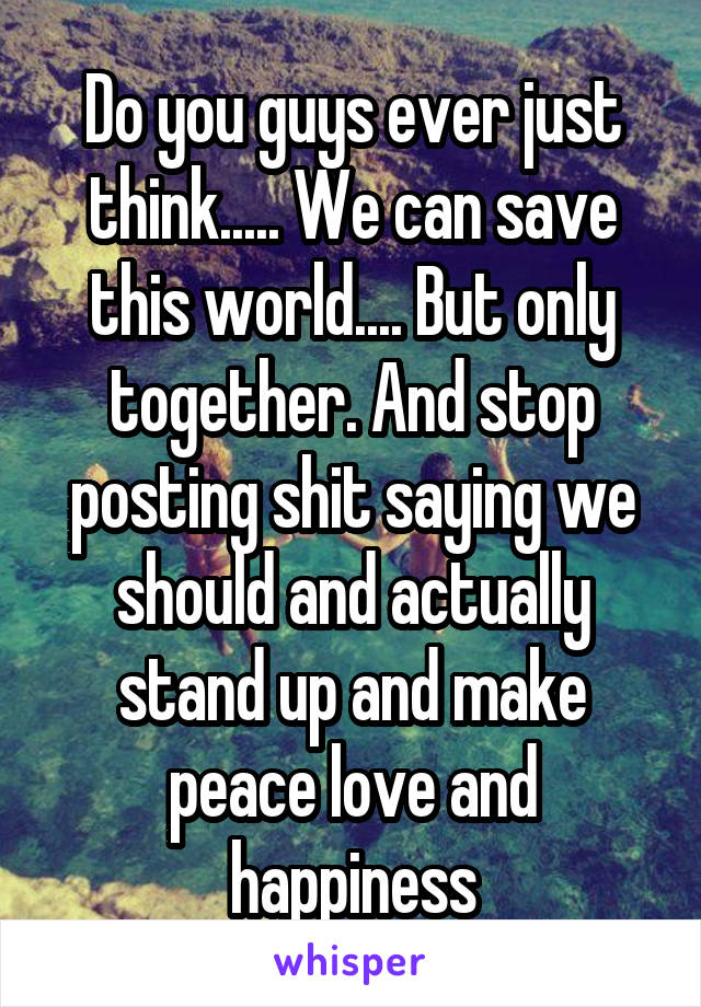 Do you guys ever just think..... We can save this world.... But only together. And stop posting shit saying we should and actually stand up and make peace love and happiness