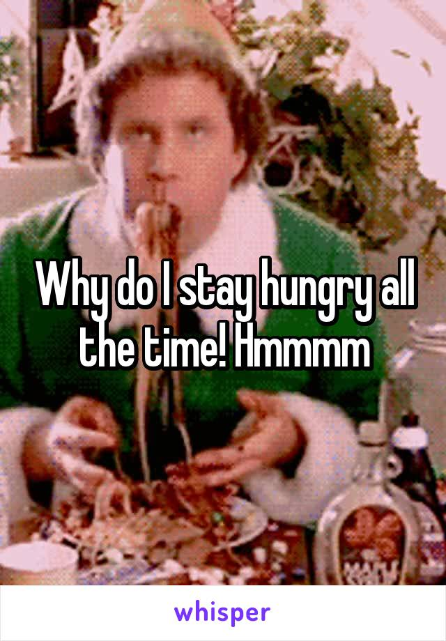 Why do I stay hungry all the time! Hmmmm
