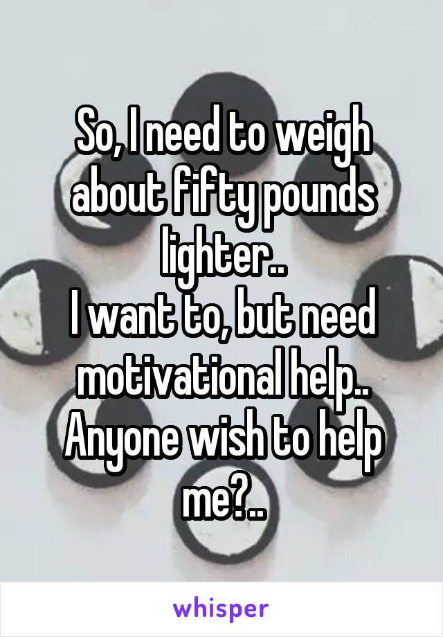 So, I need to weigh about fifty pounds lighter.. I want to, but need motivational help.. Anyone wish to help me?..