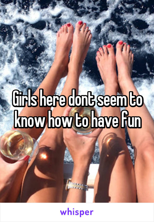 Girls here dont seem to know how to have fun