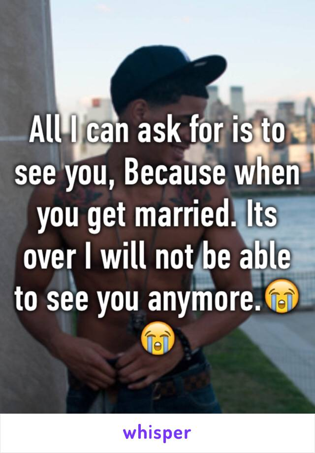 All I can ask for is to see you, Because when you get married. Its over I will not be able to see you anymore.😭😭