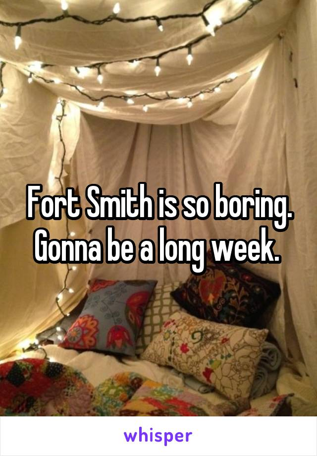 Fort Smith is so boring. Gonna be a long week.
