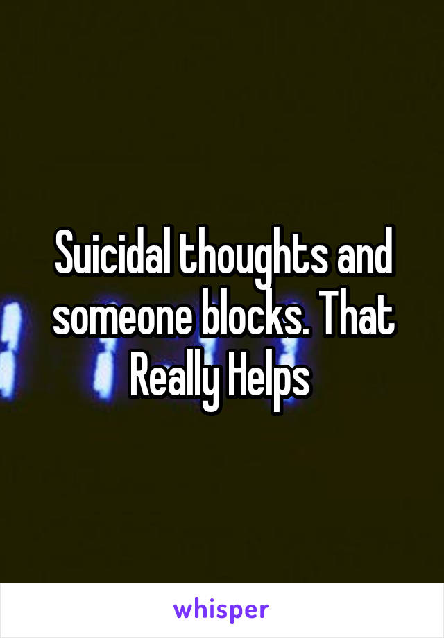 Suicidal thoughts and someone blocks. That Really Helps