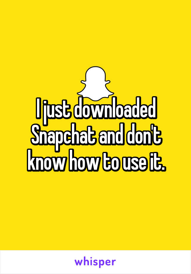 I just downloaded Snapchat and don't know how to use it.