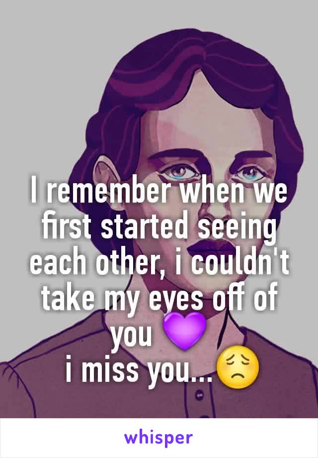 I remember when we first started seeing each other, i couldn't take my eyes off of you 💜  i miss you...😟