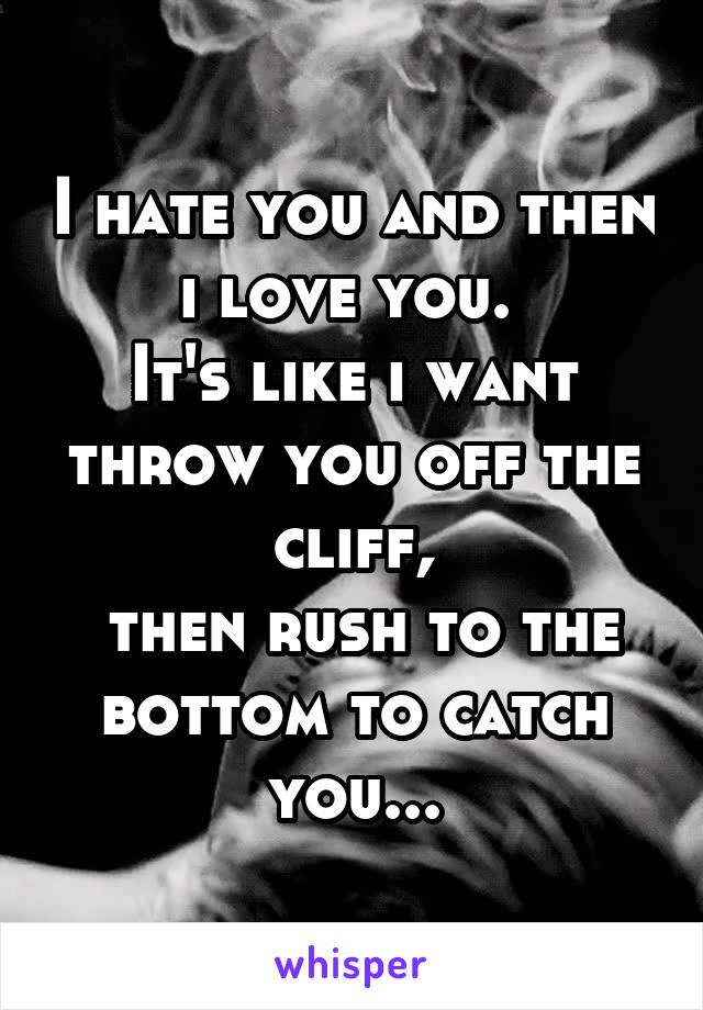 I hate you and then i love you.  It's like i want throw you off the cliff,  then rush to the bottom to catch you...