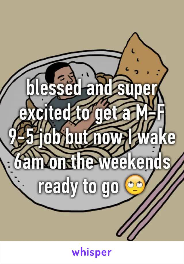 blessed and super excited to get a M-F 9-5 job but now I wake 6am on the weekends ready to go 🙄