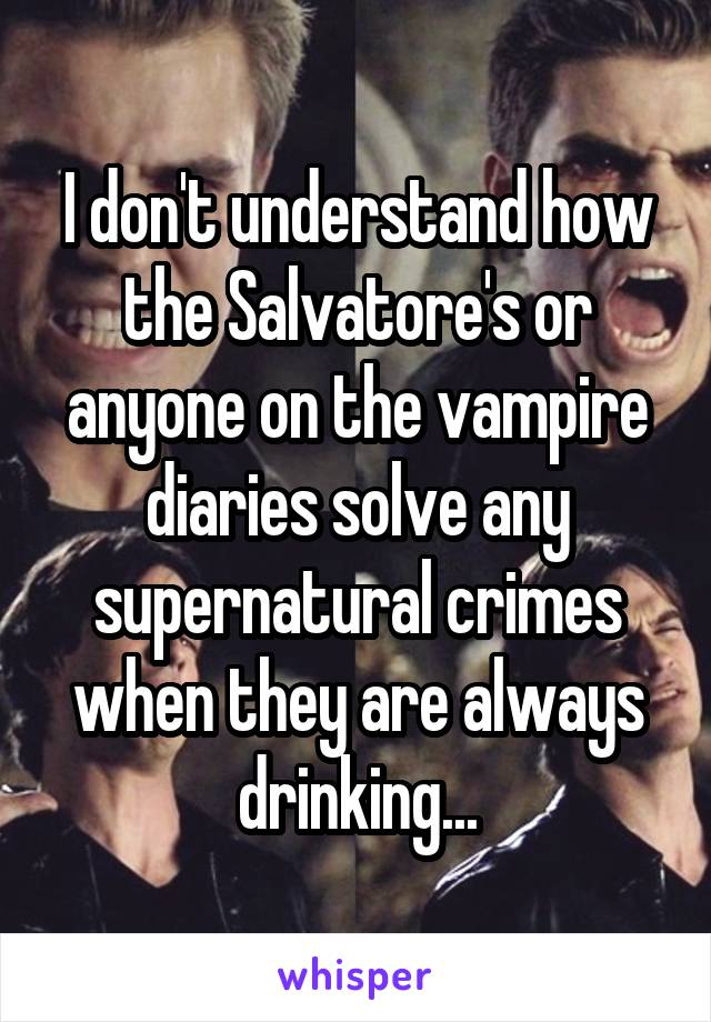 I don't understand how the Salvatore's or anyone on the vampire diaries solve any supernatural crimes when they are always drinking...