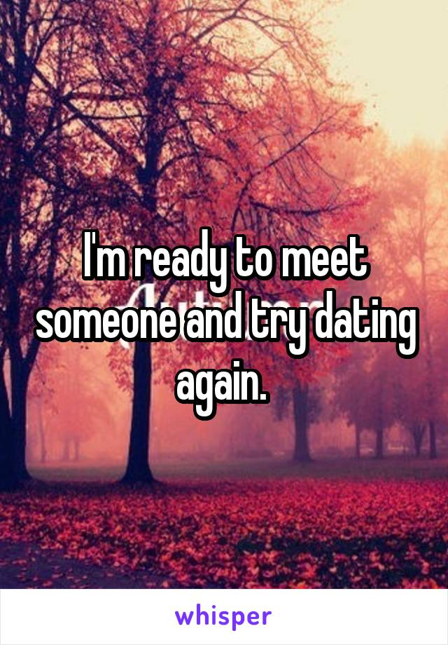 I'm ready to meet someone and try dating again.