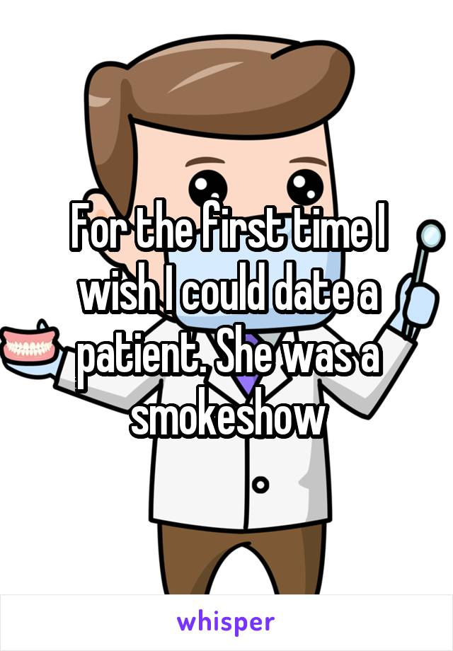For the first time I wish I could date a patient. She was a smokeshow