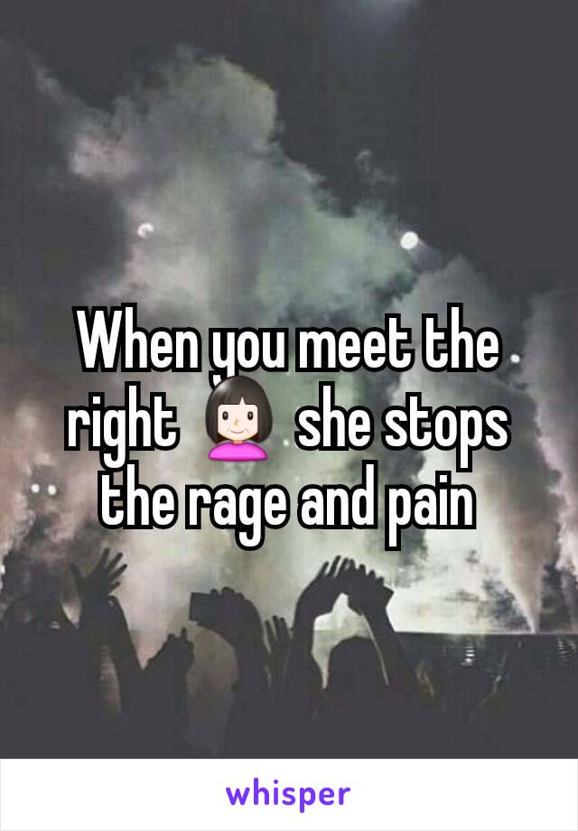 When you meet the right 👩 she stops the rage and pain