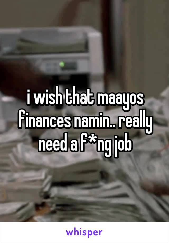 i wish that maayos finances namin.. really need a f*ng job