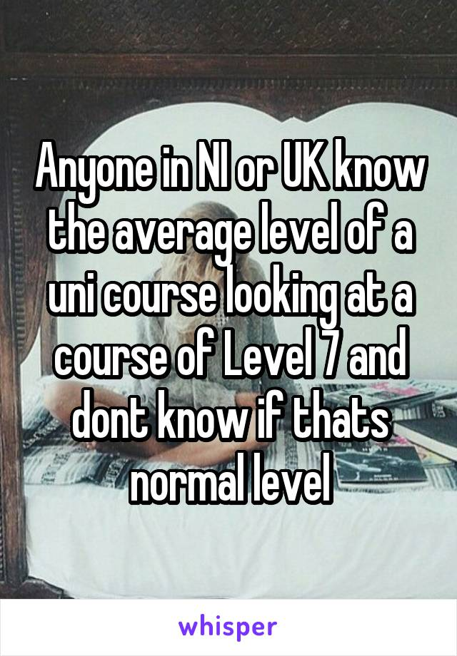 Anyone in NI or UK know the average level of a uni course looking at a course of Level 7 and dont know if thats normal level