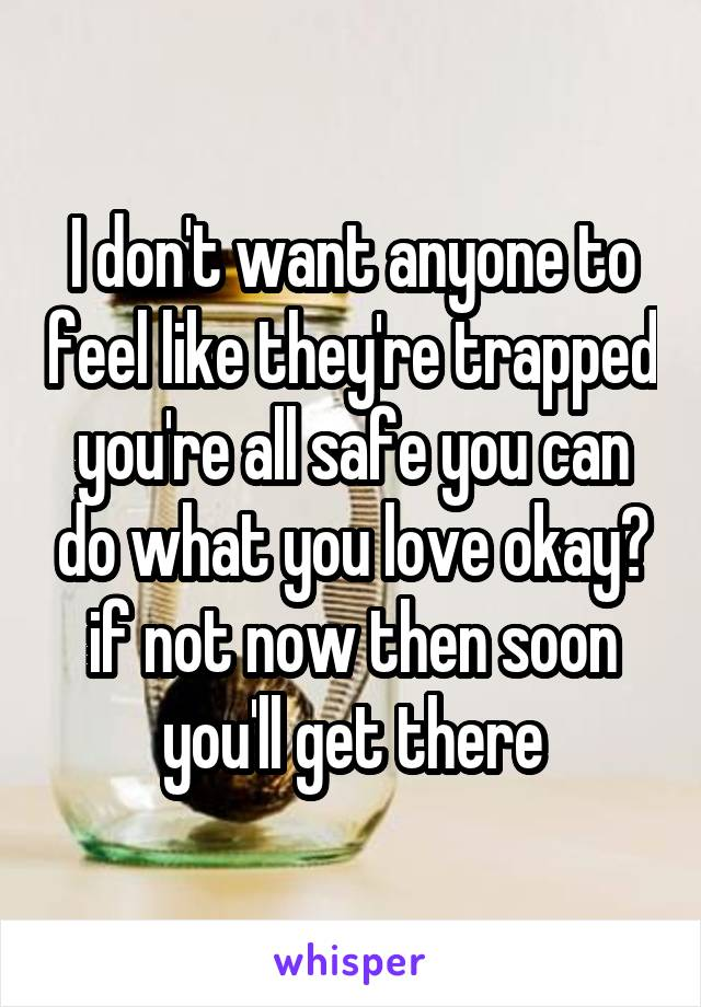 I don't want anyone to feel like they're trapped you're all safe you can do what you love okay? if not now then soon you'll get there