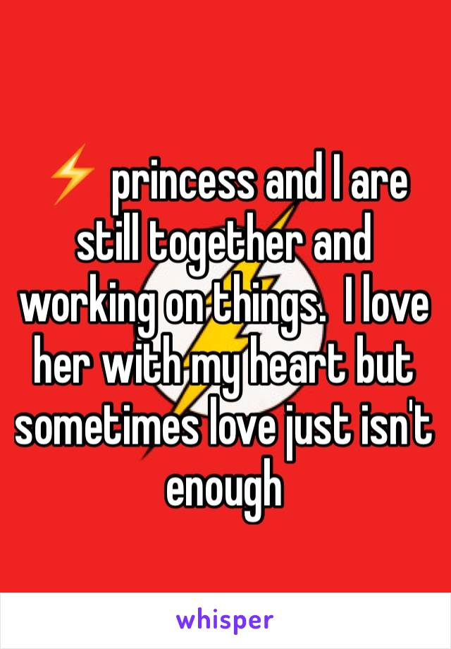⚡️ princess and I are still together and working on things.  I love her with my heart but sometimes love just isn't enough