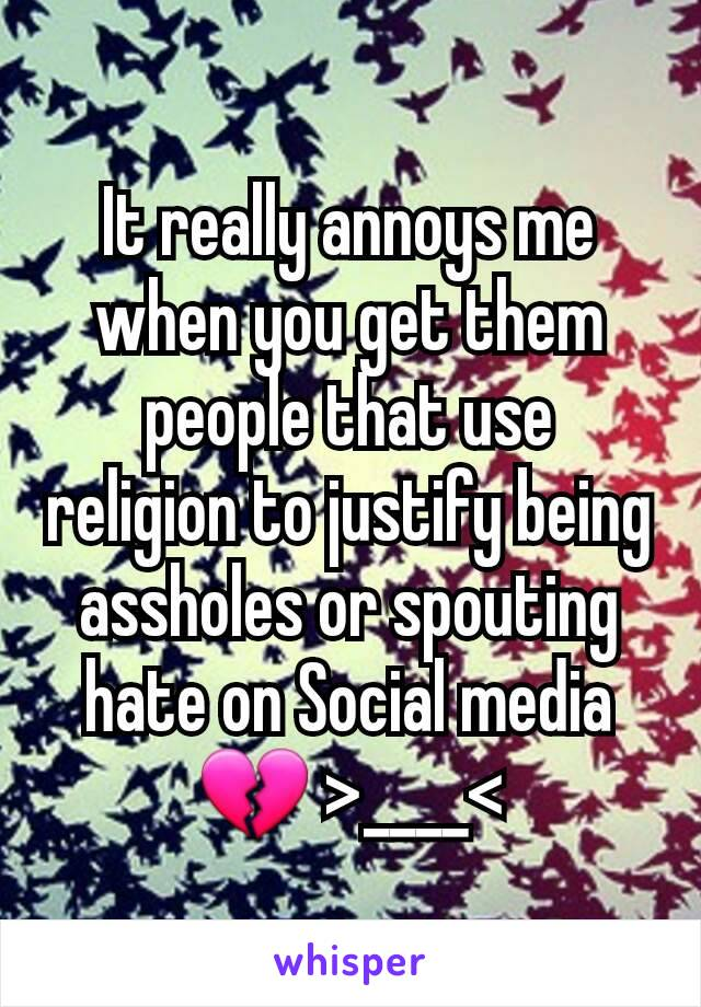 It really annoys me when you get them people that use religion to justify being assholes or spouting hate on Social media 💔 >____<
