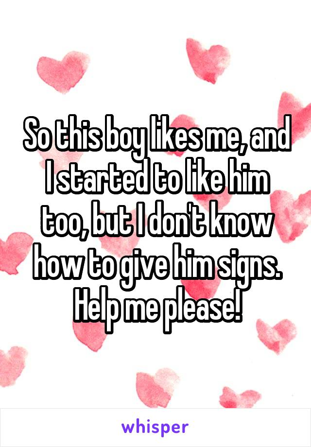 So this boy likes me, and I started to like him too, but I don't know how to give him signs. Help me please!