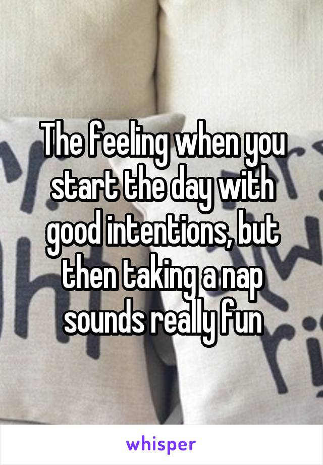 The feeling when you start the day with good intentions, but then taking a nap sounds really fun