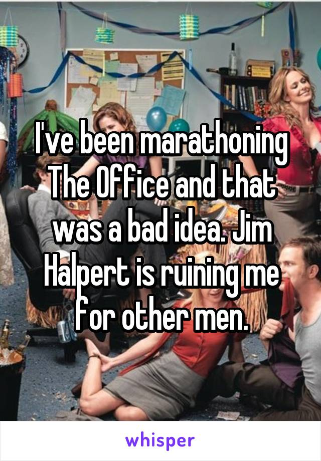 I've been marathoning The Office and that was a bad idea. Jim Halpert is ruining me for other men.