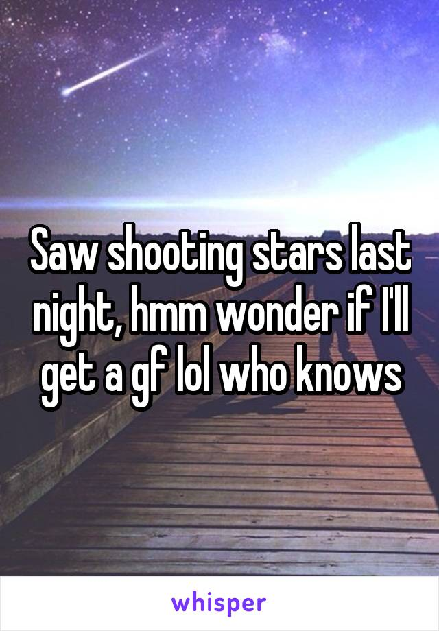 Saw shooting stars last night, hmm wonder if I'll get a gf lol who knows