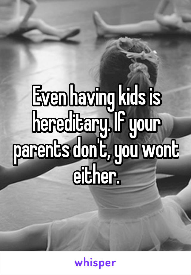 Even having kids is hereditary. If your parents don't, you wont either.