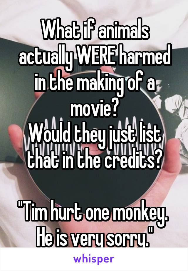 """What if animals actually WERE harmed in the making of a movie? Would they just list that in the credits?  """"Tim hurt one monkey.  He is very sorry."""""""