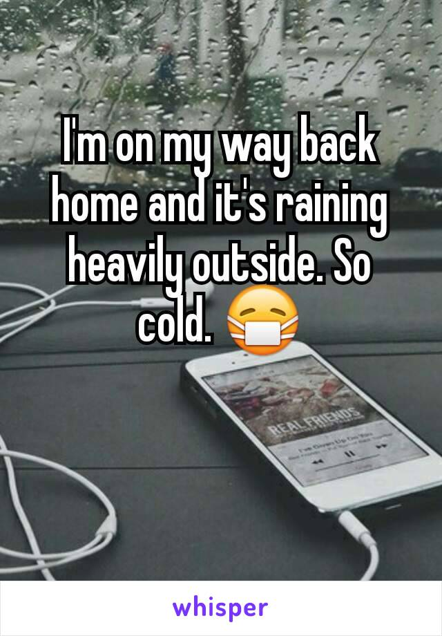 I'm on my way back home and it's raining heavily outside. So cold. 😷