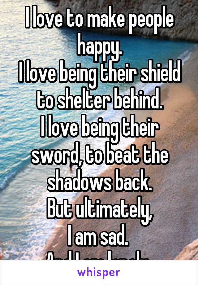 I love to make people happy. I love being their shield to shelter behind. I love being their sword, to beat the shadows back. But ultimately, I am sad.  And I am lonely.