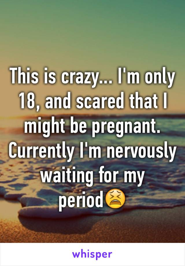This is crazy... I'm only 18, and scared that I might be pregnant. Currently I'm nervously waiting for my period😫