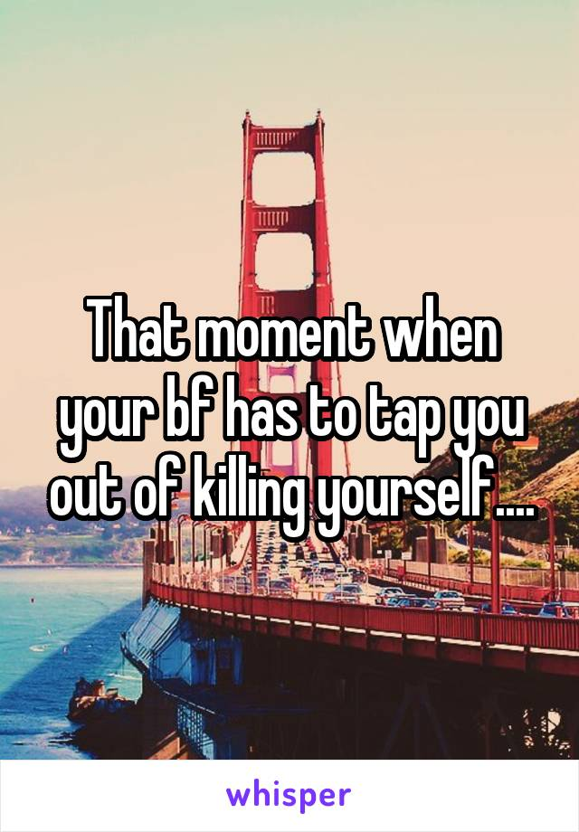 That moment when your bf has to tap you out of killing yourself....