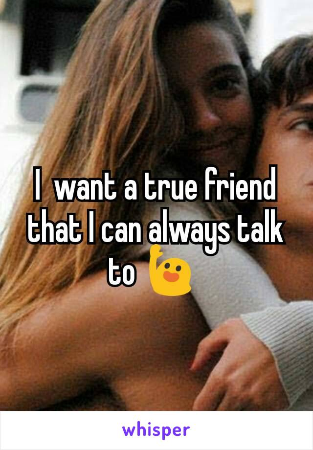 I  want a true friend that I can always talk to 🙋