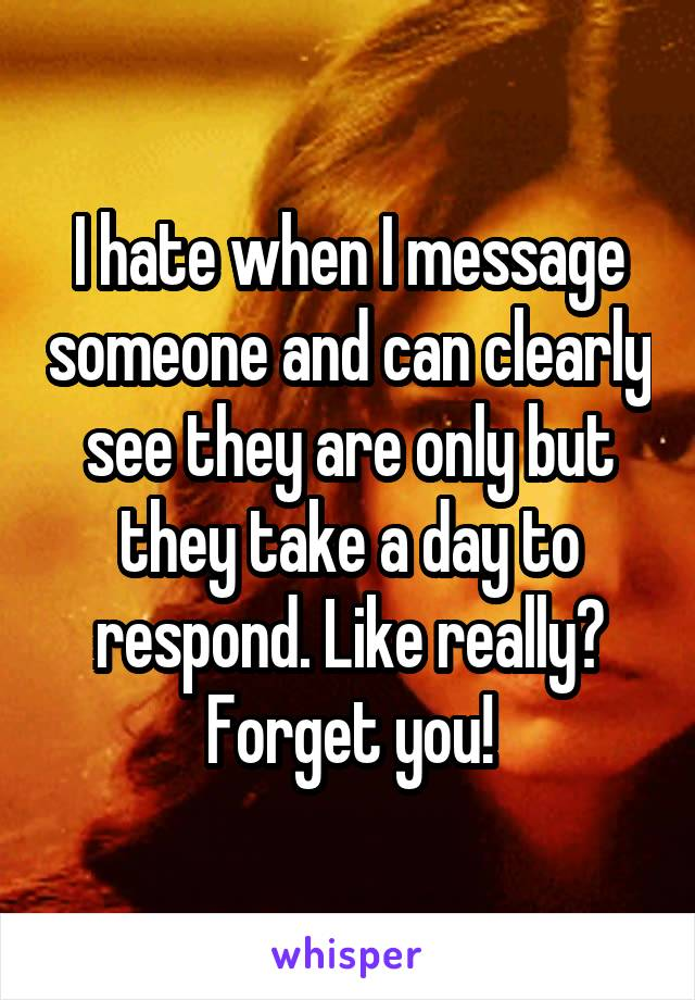 I hate when I message someone and can clearly see they are only but they take a day to respond. Like really? Forget you!