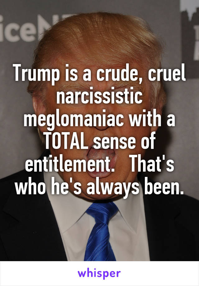 Trump is a crude, cruel narcissistic meglomaniac with a TOTAL sense of entitlement.   That's who he's always been.