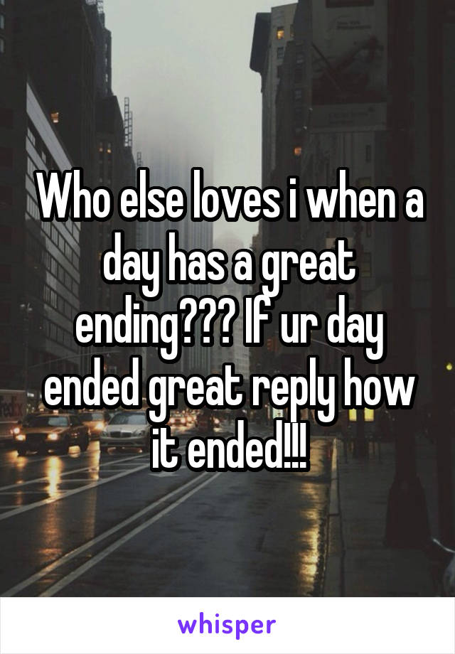 Who else loves i when a day has a great ending??? If ur day ended great reply how it ended!!!