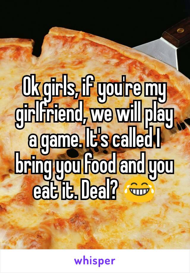 Ok girls, if you're my girlfriend, we will play a game. It's called I bring you food and you eat it. Deal? 😂