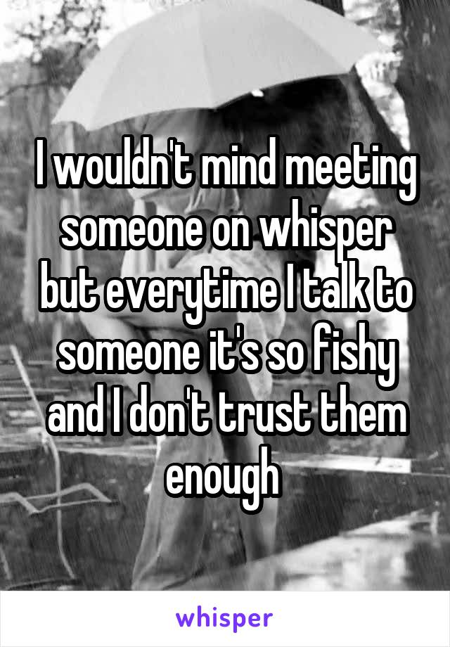 I wouldn't mind meeting someone on whisper but everytime I talk to someone it's so fishy and I don't trust them enough